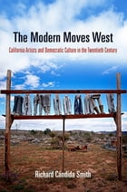 The Modern Moves West: California Artists and Democratic Culture in the Twentieth Century by Richard Cándida Smith