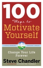 100 Ways to Motivate Yourself, Third Edition: Change Your Life Forever by Steve Chandler