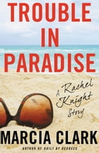 Trouble in Paradise: A Rachel Knight Story by Marcia Clark