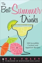 The Best Summer Drinks: 500 Incredible Cocktail and Appetizer Recipes by Ray Foley