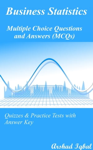 Business Statistics Multiple Choice Questions and Answers (MCQs): Quizzes & Practice Tests with Answer Key by Arshad Iqbal
