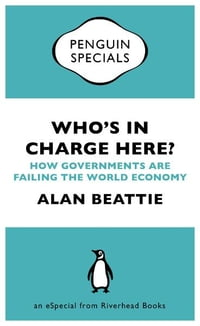 Who's in Charge Here?: How Governments Are Failing the World Economy (an eSpecial from Riverhead…