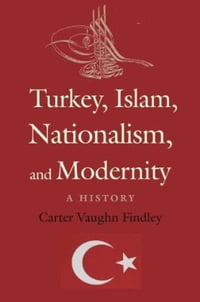 Turkey, Islam, Nationalism, and Modernity: A History