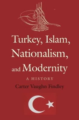 Book Turkey, Islam, Nationalism, and Modernity: A History by Carter Vaughn Findley