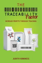 The Traceability Factor: Increase Profits Through Tracking by Judith Kirkness