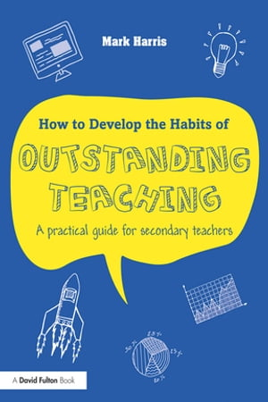 How to Develop the Habits of Outstanding Teaching A practical guide for secondary teachers