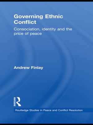 Governing Ethnic Conflict Consociation,  Identity and the Price of Peace