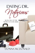 Dating Dr. Notorious: Book Two of the Never Too Late Series by Donna McDonald
