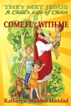Come Fly With Me: A Child's Life of Christ, #8 by Katheryn Maddox Haddad