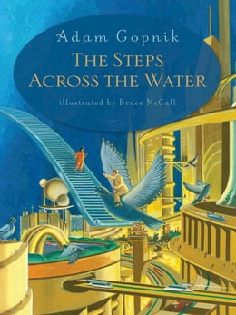Book The Steps Across the Water by Adam Gopnik