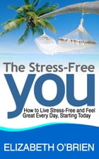 The Stress-Free You: How to Live Stress-Free and Feel Great Every Day, Starting Today by Elizabeth O'Brien