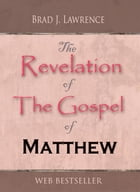 The Revelation of The Gospel of Matthew by Brad J. Lawrence