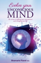 Evolve Your Unconscious Mind by Shamarie Flavel