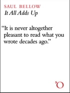 It All Adds Up: From the Dim Past to the Uncertain Future by Saul Bellow