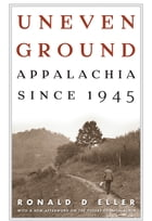 Uneven Ground: Appalachia since 1945 by Ronald D Eller