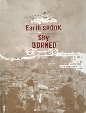 The Earth Shook,  the Sky Burned A Photographic Record of the 1906 San Francisco Earthquake and Fire