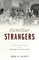 Familiar Strangers: The Georgian Diaspora and the Evolution of Soviet Empire by Erik R. Scott