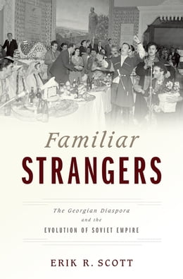 Book Familiar Strangers: The Georgian Diaspora and the Evolution of Soviet Empire by Erik R. Scott