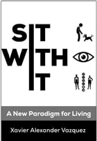Sit With It: A New Paradigm for Living by Xavier Vazquez