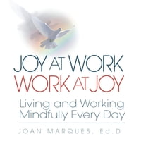 Joy at Work Work at Joy: Living and Working Mindfully Every Day