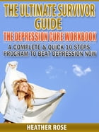 Depression Workbook: A Complete & Quick 10 Steps Program To Beat Depression Now by Heather Rose