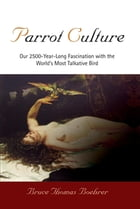 Parrot Culture: Our 2500-Year-Long Fascination with the World's Most Talkative Bird by Bruce Thomas Boehrer