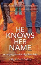 He Knows Her Name: An Amazing Pursuit to Adopt From India by Kelly McCorkle Parkison