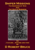 Sniper Missions - The Business of War and the War of Business or J'accuse... Encore une fois! by Bruce L Erasmus