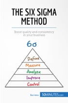 The Six Sigma Method: Boost quality and consistency in your business by 50MINUTES.COM