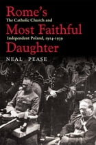 Rome's Most Faithful Daughter: The Catholic Church and Independent Poland, 1914–1939 by Neal Pease