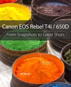 Canon EOS Rebel T4i / 650D: From Snapshots to Great Shots by Jeff Revell