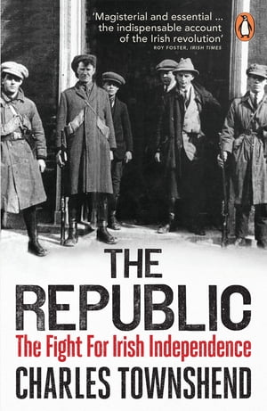 The Republic The Fight for Irish Independence, 1918-1923