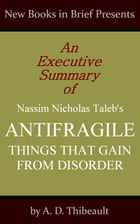 An Executive Summary of Nassim Nicholas Taleb's 'Antifragile: Things That Gain from Disorder' by A. D. Thibeault