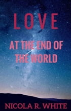 Love at the End of the World: (Short Story) by Nicola R. White