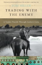 Trading with the Enemy: A Yankee Travels Through Castro's Cuba by Tom Miller