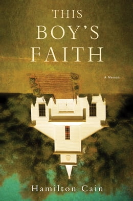 Book This Boy's Faith: Notes from a Southern Baptist Upbringing by Hamilton Cain