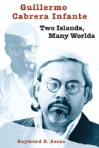 Guillermo Cabrera Infante: Two Islands, Many Worlds by Raymond D. Souza