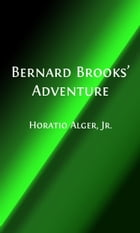 Bernard Brooks' Adventures (Illustrated): The Experience of a Plucky Boy by Horatio Alger, Jr.