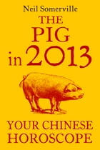 The Pig in 2013: Your Chinese Horoscope by Neil Somerville