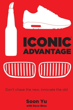 Iconic Advantage: Don't Chase the New, Innovate the Old by Soon Yu