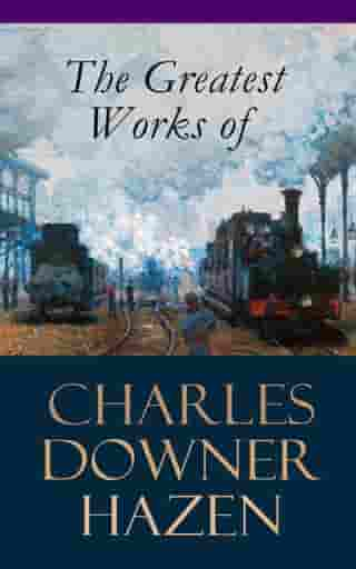 The Greatest Works of Charles Downer Hazen: The Long Nineteenth Century, The French Revolution and Napoleon, The Rise of Empires: European History, 1870-1919, The Government of Germany, Alsace-Lorraine Under German Rule, Old Northampton