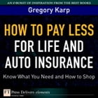How to Pay Less for Life and Auto Insurance: Know What You Need and How to Shop by Gregory Karp