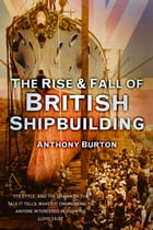 Rise and Fall of British Shipbuilding by Anthony Burton