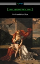 The Three Theban Plays: Antigone, Oedipus the King, and Oedipus at Colonus (Translated by Francis Storr with Introductions by Richard C. Jebb) by Sophocles