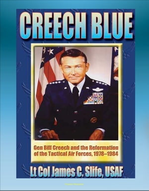 Creech Blue: General Bill Creech and the Reformation of the Tactical Air Forces, 1978-1984 - TAC, Tactical Air Forces, AirLand Battle, Desert Storm by Progressive Management