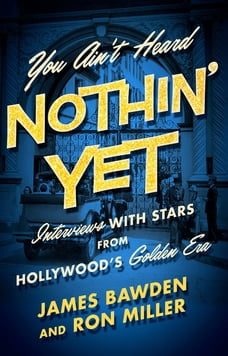 You Ain't Heard Nothin' Yet: Interviews with Stars from Hollywood's Golden Era