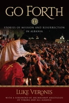 Go Forth: Stories of Mission and Resurrection in Albania by Fr. Luke A. Veronis