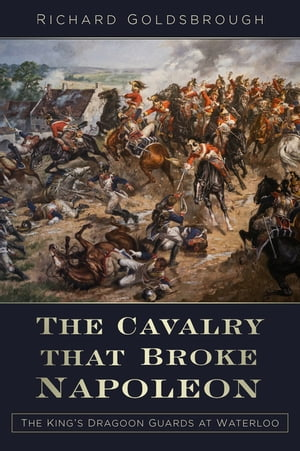 The Cavalry that Broke Napoleon The King?s Dragoon Guards at Waterloo