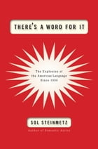 There's a Word for It: The Explosion of the American Language Since 1900 by Sol Steinmetz