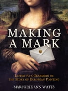 Making a Mark: Letter to a Grandson on the Story of European Painting by Marjorie Ann Watts